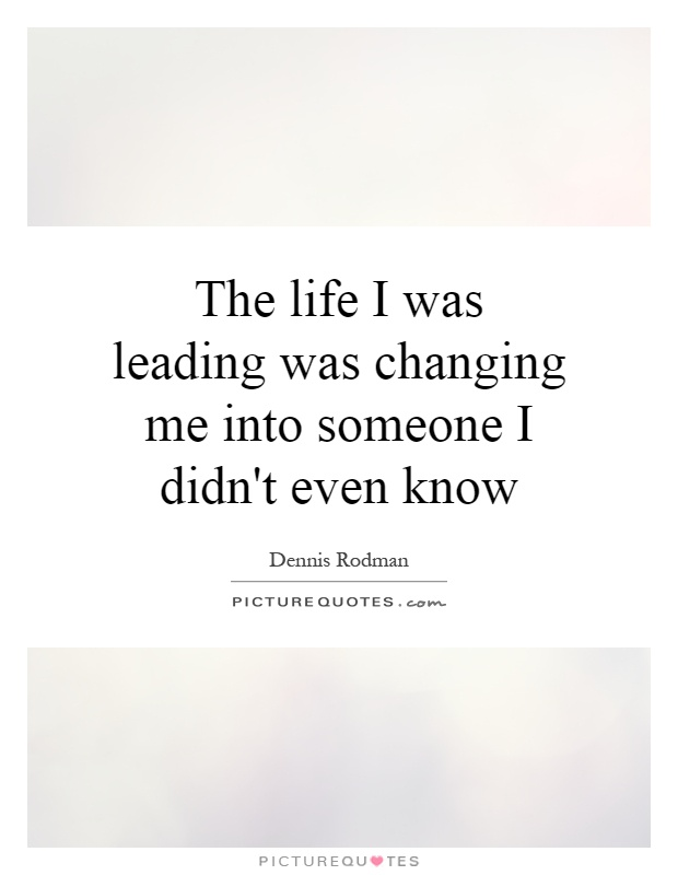 The life I was leading was changing me into someone I didn't even know Picture Quote #1