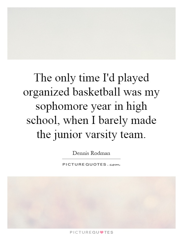 Friendship Quotes High School Years : The only time i d played organized basketball was my