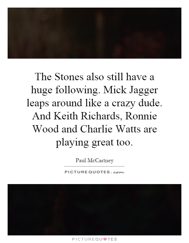 The Stones also still have a huge following. Mick Jagger leaps around like a crazy dude. And Keith Richards, Ronnie Wood and Charlie Watts are playing great too Picture Quote #1
