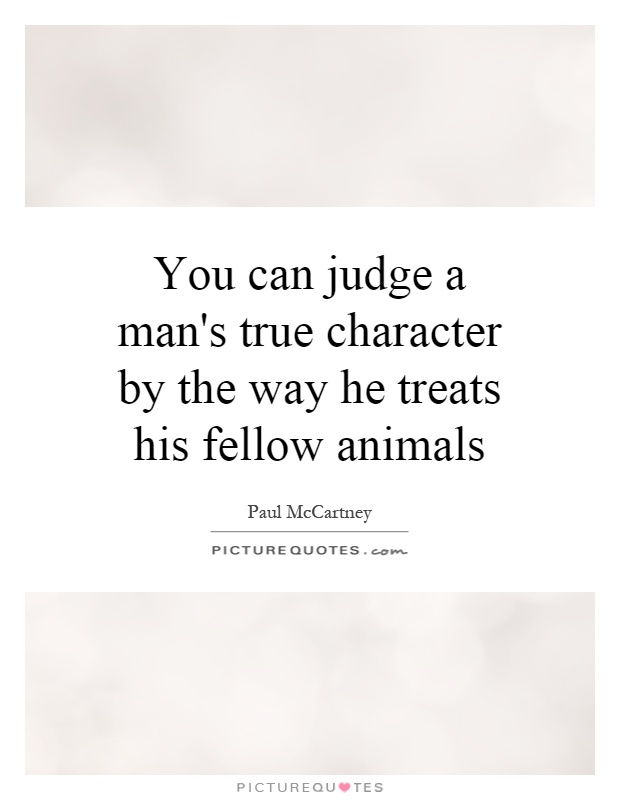 You can judge a man's true character by the way he treats his fellow animals Picture Quote #1
