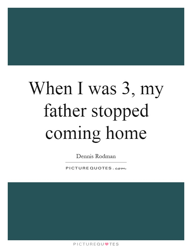 When I was 3, my father stopped coming home Picture Quote #1