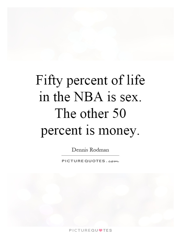Fifty percent of life in the NBA is sex. The other 50 percent is money Picture Quote #1