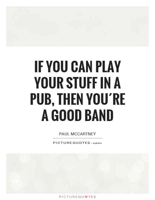 If you can play your stuff in a pub, then you´re a good band Picture Quote #1