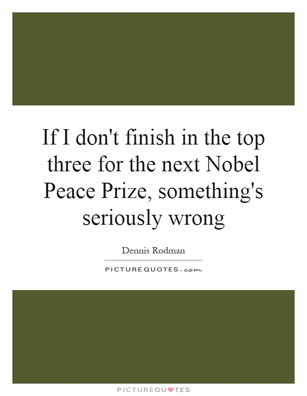 If I don't finish in the top three for the next Nobel Peace Prize, something's seriously wrong Picture Quote #1