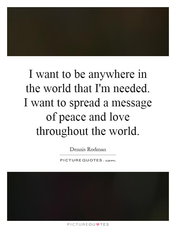 I want to be anywhere in the world that I'm needed. I want to spread a message of peace and love throughout the world Picture Quote #1