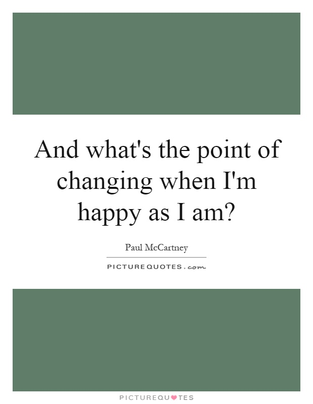 And what's the point of changing when I'm happy as I am? Picture Quote #1