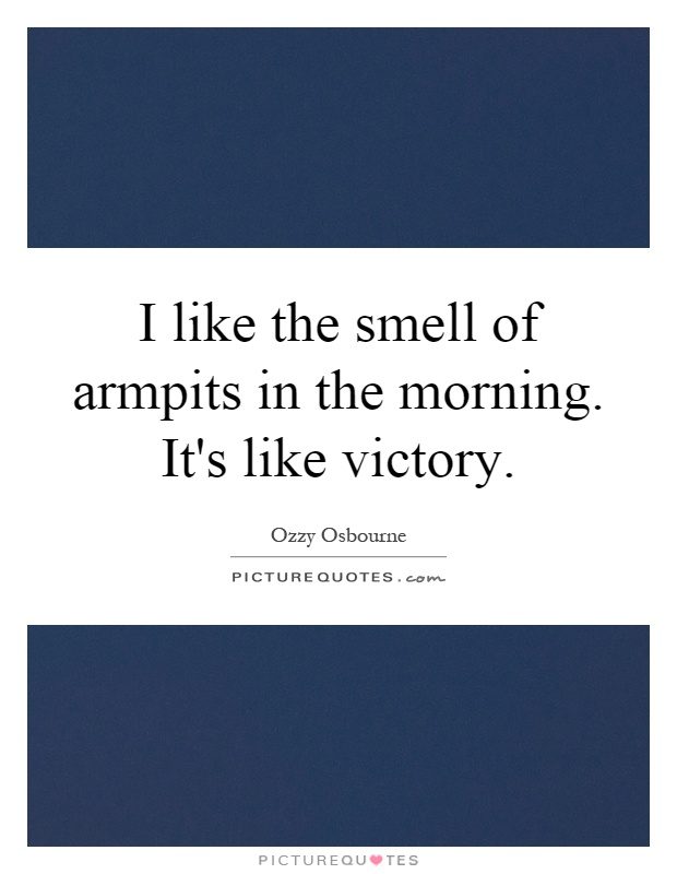 I like the smell of armpits in the morning. It's like victory Picture Quote #1