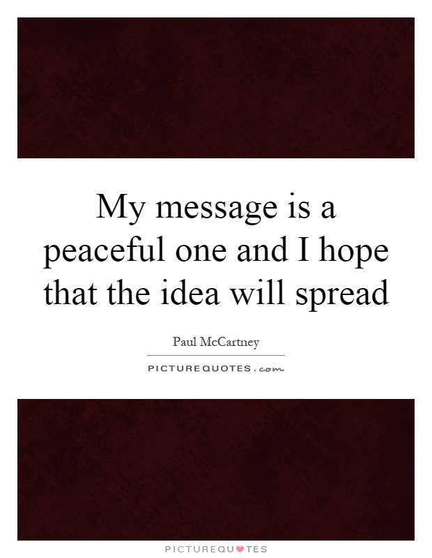 My message is a peaceful one and I hope that the idea will spread Picture Quote #1