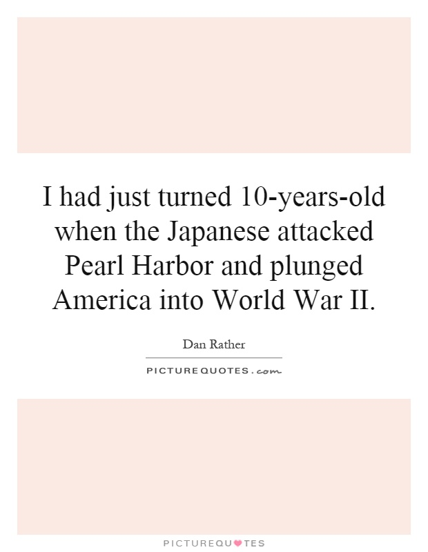 I had just turned 10-years-old when the Japanese attacked Pearl Harbor and plunged America into World War II Picture Quote #1