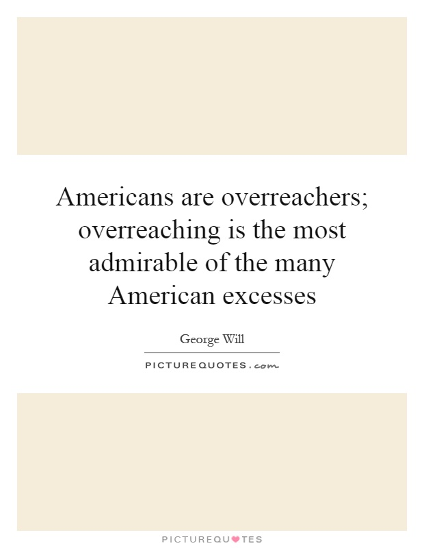 Americans are overreachers; overreaching is the most admirable of the many American excesses Picture Quote #1
