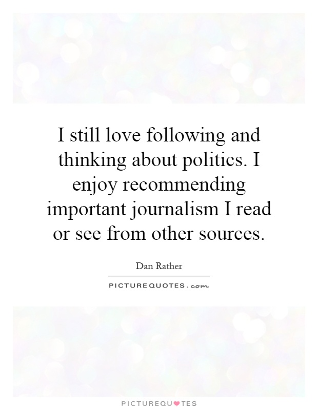 I still love following and thinking about politics. I enjoy recommending important journalism I read or see from other sources Picture Quote #1