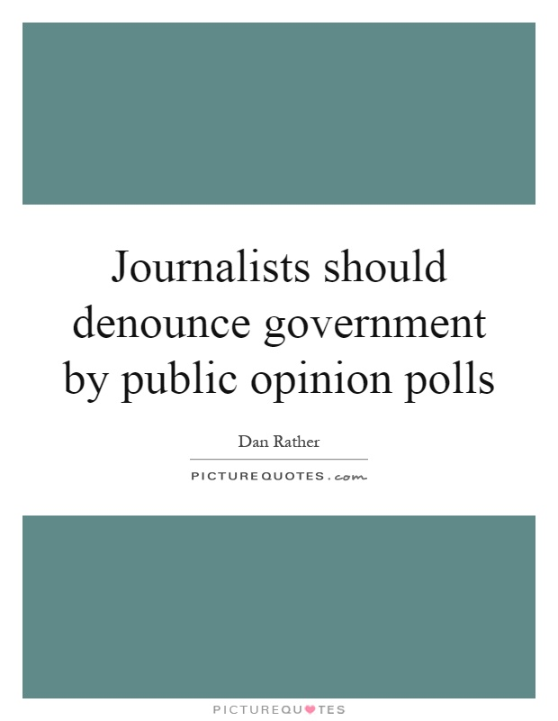 Journalists should denounce government by public opinion polls Picture Quote #1