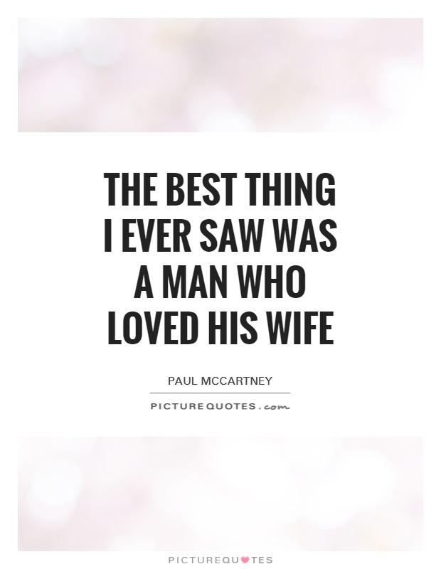 The best thing I ever saw was a man who loved his wife Picture Quote #1