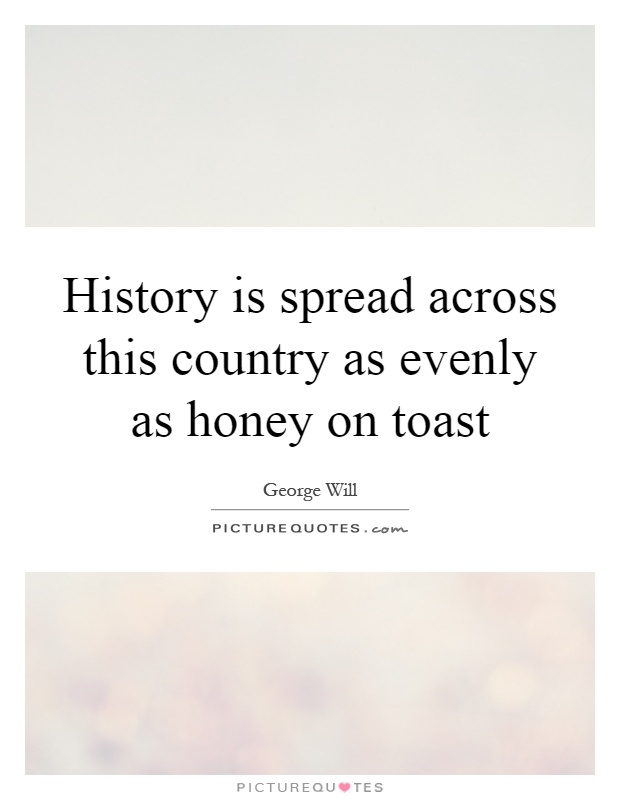 History is spread across this country as evenly as honey on toast Picture Quote #1
