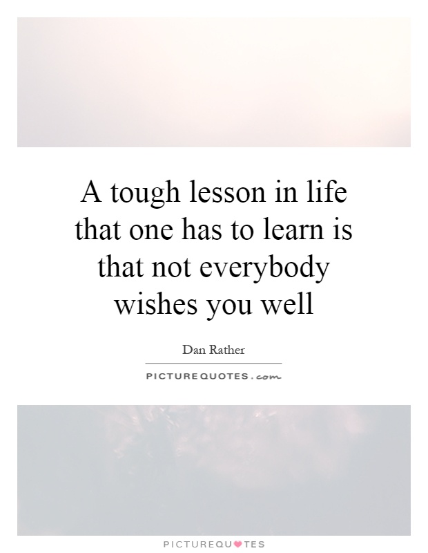 A tough lesson in life that one has to learn is that not everybody wishes you well Picture Quote #1