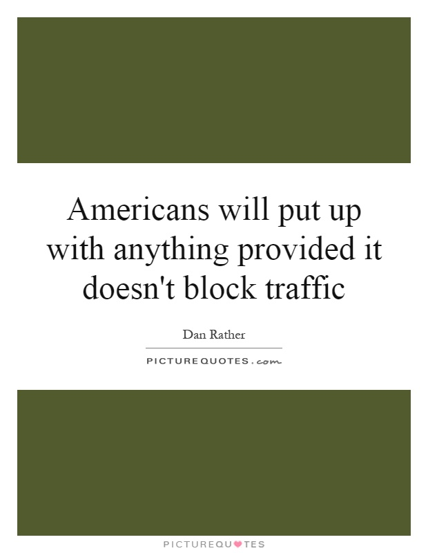 Americans will put up with anything provided it doesn't block traffic Picture Quote #1