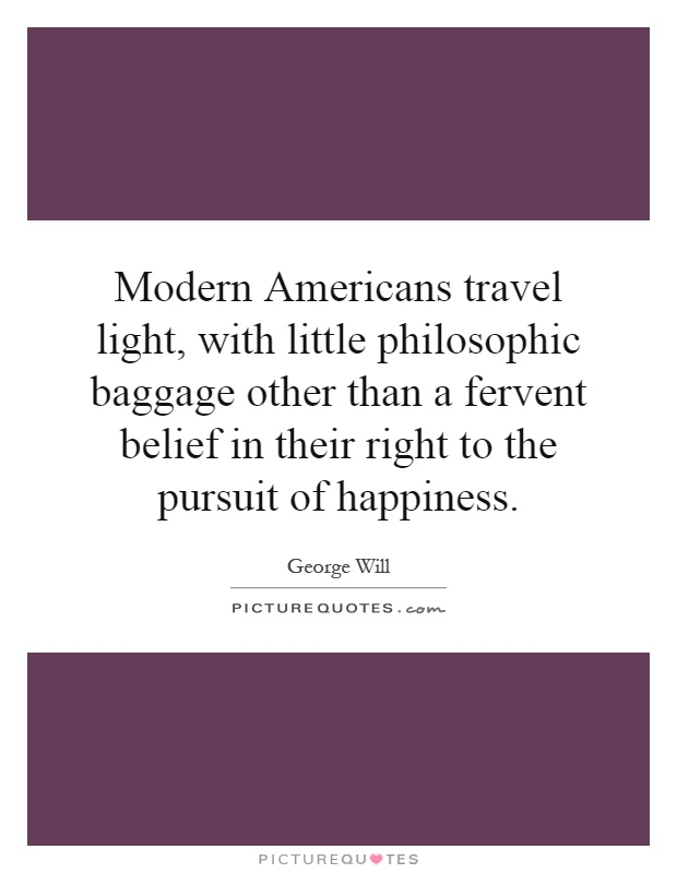 Modern Americans travel light, with little philosophic baggage other than a fervent belief in their right to the pursuit of happiness Picture Quote #1