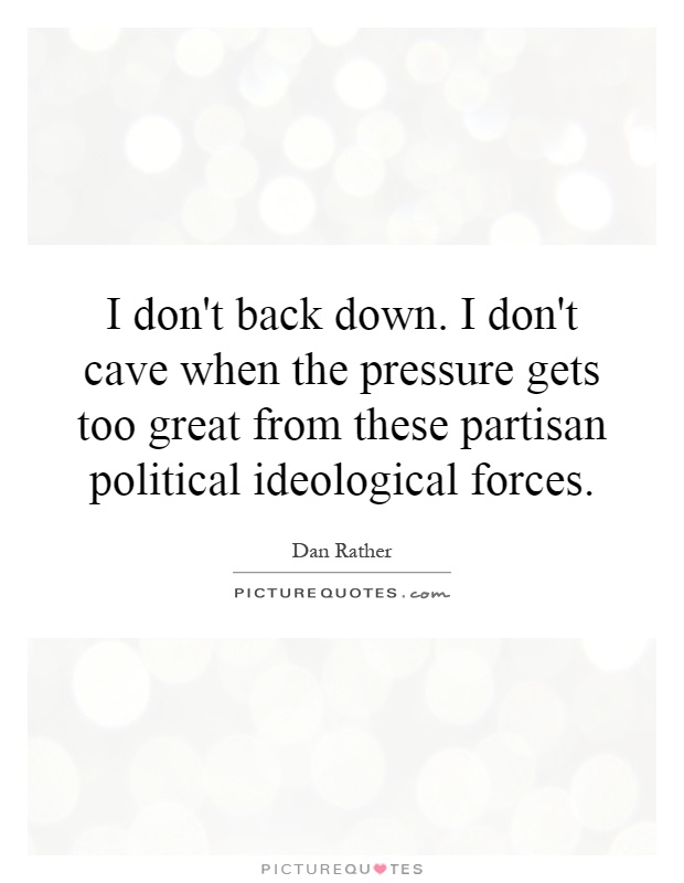 I don't back down. I don't cave when the pressure gets too great from these partisan political ideological forces Picture Quote #1