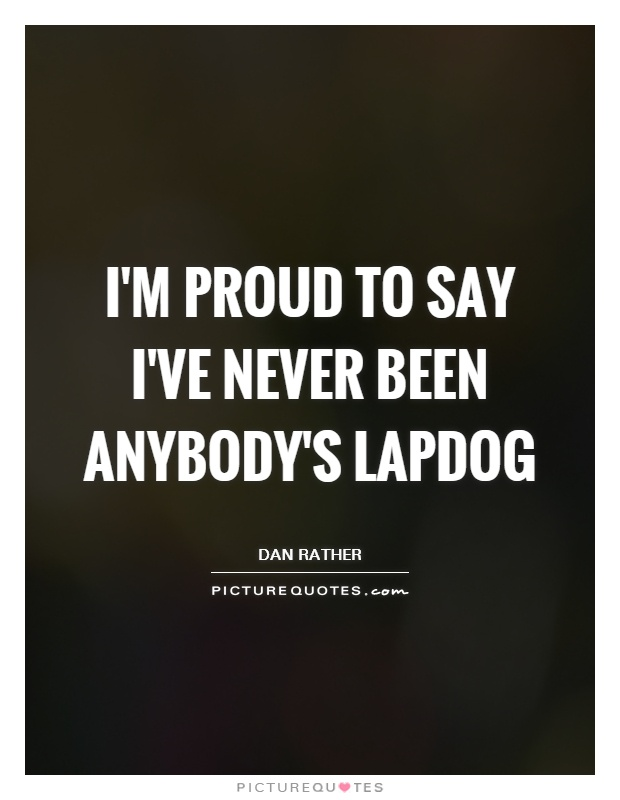 I'm proud to say I've never been anybody's lapdog Picture Quote #1