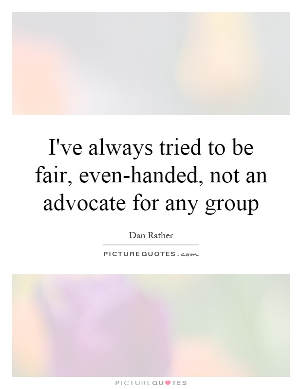 I've always tried to be fair, even-handed, not an advocate for any group Picture Quote #1
