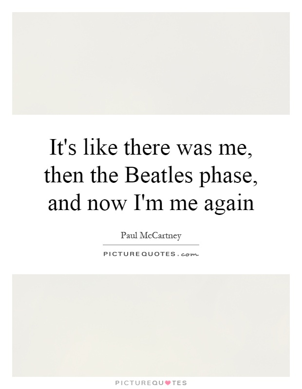 It's like there was me, then the Beatles phase, and now I'm me again Picture Quote #1