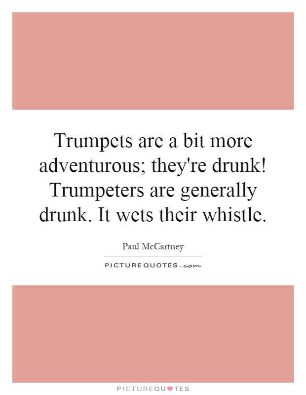 Trumpets are a bit more adventurous; they're drunk! Trumpeters are generally drunk. It wets their whistle Picture Quote #1