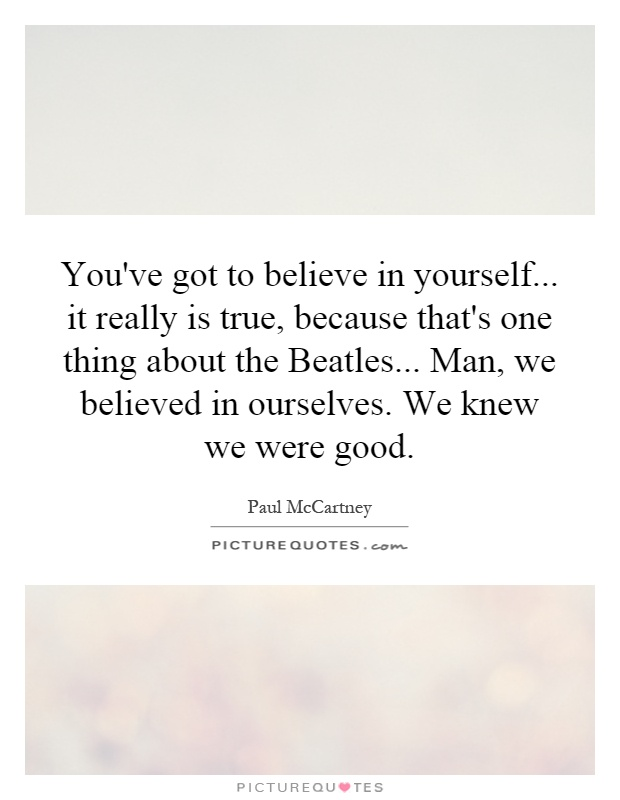 You've got to believe in yourself... it really is true, because that's one thing about the Beatles... Man, we believed in ourselves. We knew we were good Picture Quote #1