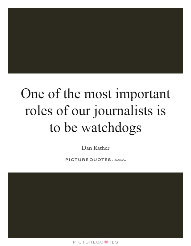 One of the most important roles of our journalists is to be watchdogs Picture Quote #1
