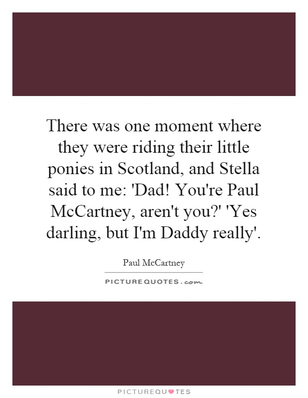 There was one moment where they were riding their little ponies in Scotland, and Stella said to me: 'Dad! You're Paul McCartney, aren't you?' 'Yes darling, but I'm Daddy really' Picture Quote #1