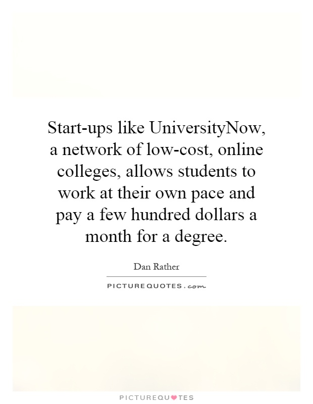 Start-ups like UniversityNow, a network of low-cost, online colleges, allows students to work at their own pace and pay a few hundred dollars a month for a degree Picture Quote #1