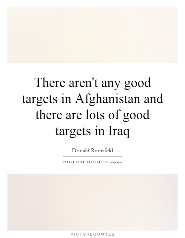 There aren't any good targets in Afghanistan and there are lots of good targets in Iraq Picture Quote #1