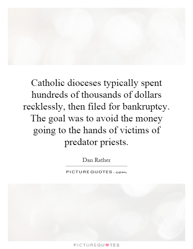 Catholic dioceses typically spent hundreds of thousands of dollars recklessly, then filed for bankruptcy. The goal was to avoid the money going to the hands of victims of predator priests Picture Quote #1