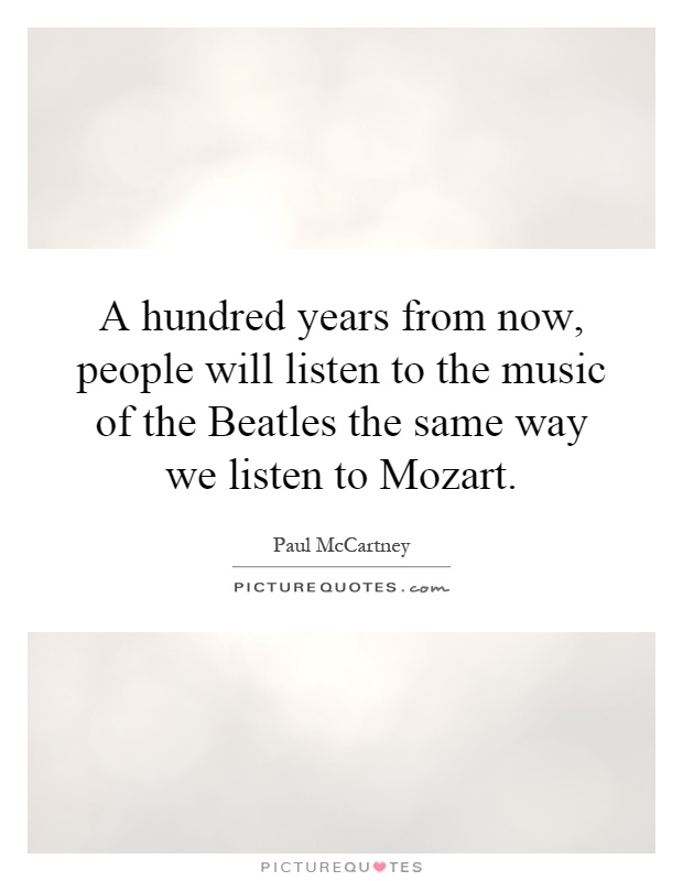 A hundred years from now, people will listen to the music of the Beatles the same way we listen to Mozart Picture Quote #1