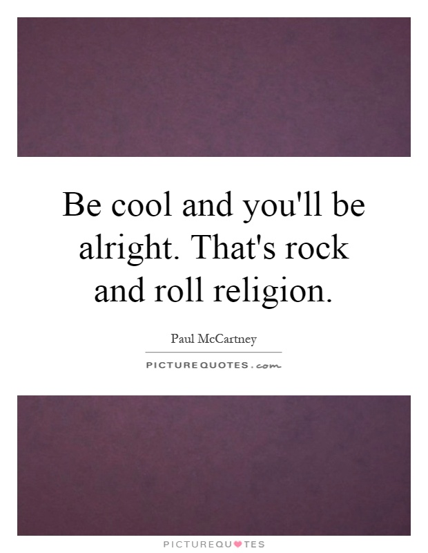 Be cool and you'll be alright. That's rock and roll religion Picture Quote #1
