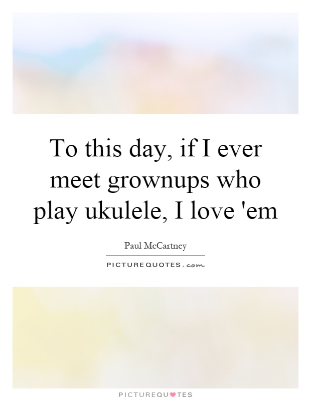 To this day, if I ever meet grownups who play ukulele, I love 'em Picture Quote #1