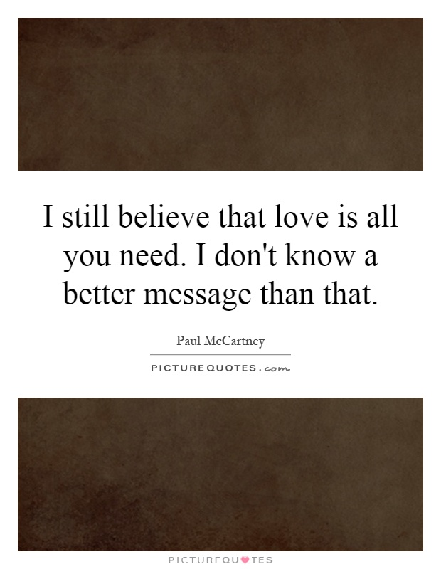 I still believe that love is all you need. I don't know a better message than that Picture Quote #1