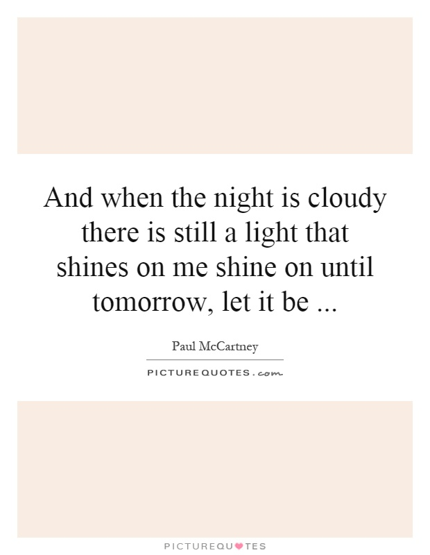 And when the night is cloudy there is still a light that shines on me shine on until tomorrow, let it be Picture Quote #1
