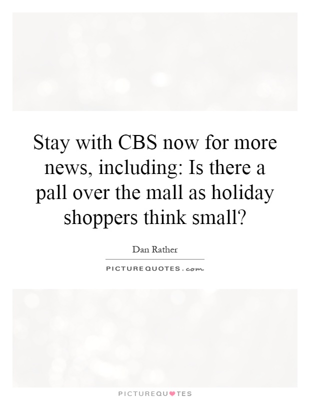 Stay with CBS now for more news, including: Is there a pall over the mall as holiday shoppers think small? Picture Quote #1