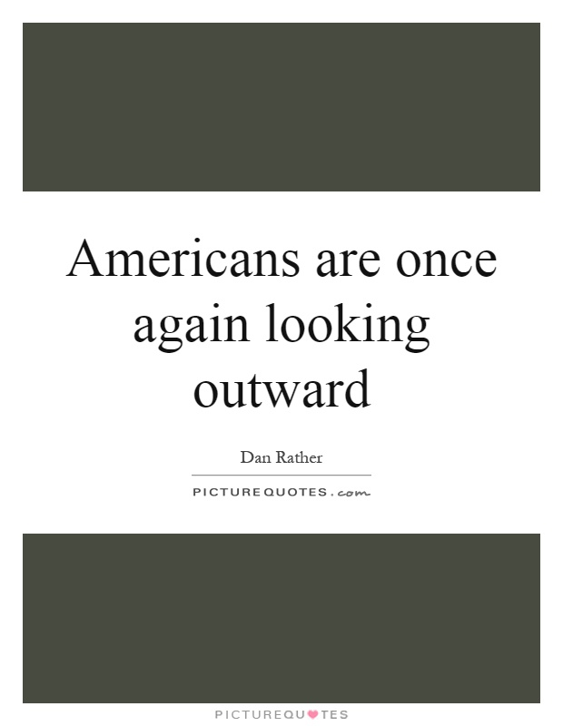 Americans are once again looking outward Picture Quote #1