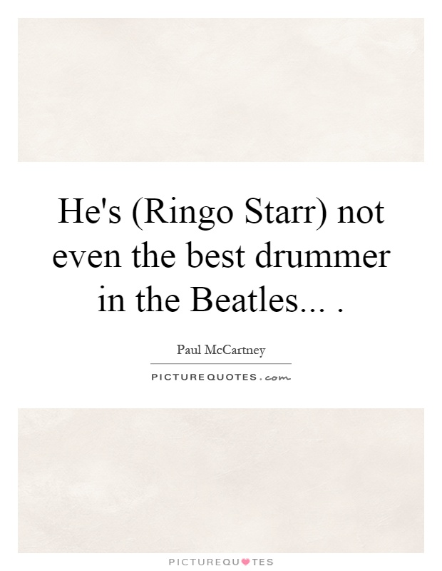 He's (Ringo Starr) not even the best drummer in the Beatles Picture Quote #1