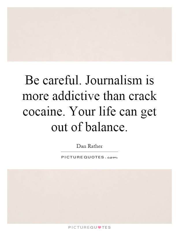 Be careful. Journalism is more addictive than crack cocaine. Your life can get out of balance Picture Quote #1
