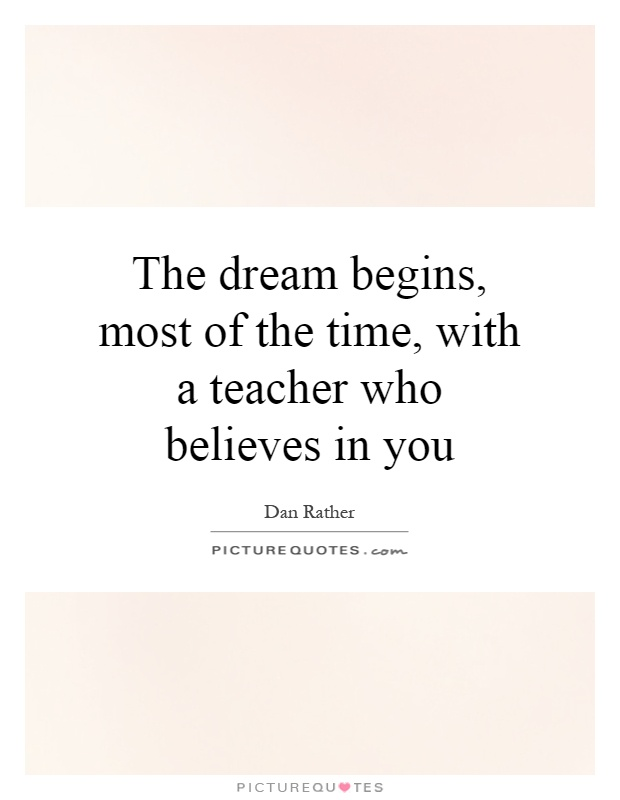 The dream begins, most of the time, with a teacher who believes in you Picture Quote #1