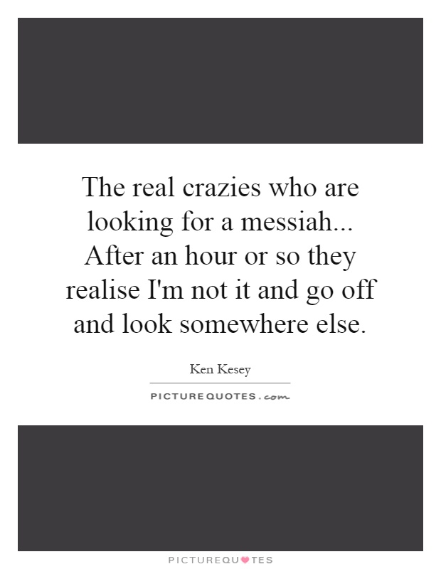 The real crazies who are looking for a messiah... After an hour or so they realise I'm not it and go off and look somewhere else Picture Quote #1