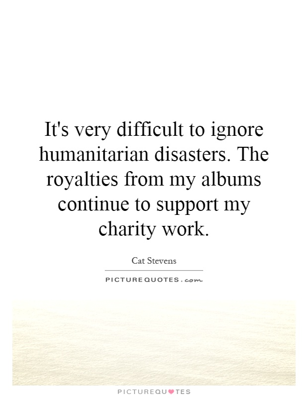 It's very difficult to ignore humanitarian disasters. The royalties from my albums continue to support my charity work Picture Quote #1