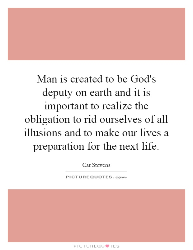 Man is created to be God's deputy on earth and it is important to realize the obligation to rid ourselves of all illusions and to make our lives a preparation for the next life Picture Quote #1