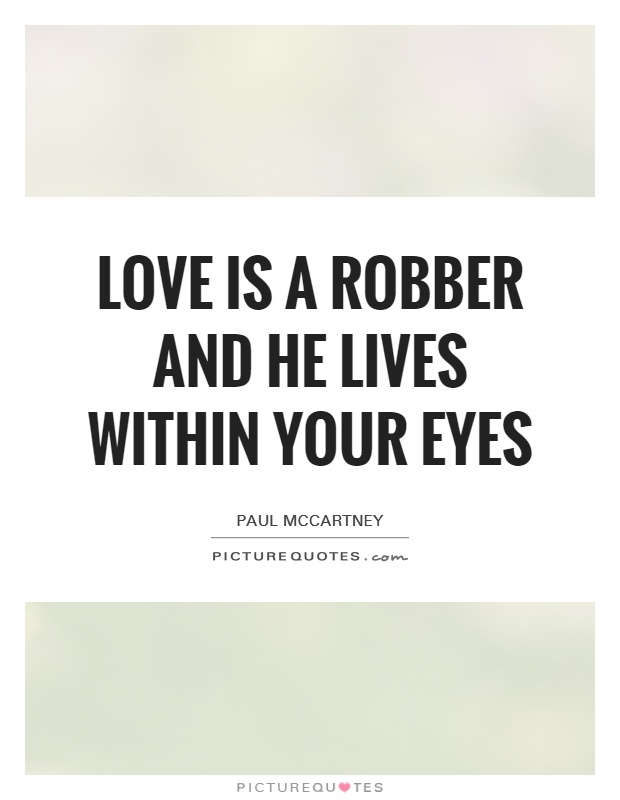Love is a robber and he lives within your eyes Picture Quote #1