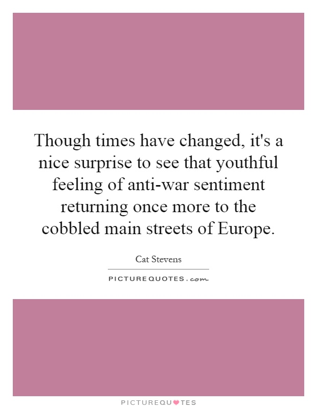 Though times have changed, it's a nice surprise to see that youthful feeling of anti-war sentiment returning once more to the cobbled main streets of Europe Picture Quote #1
