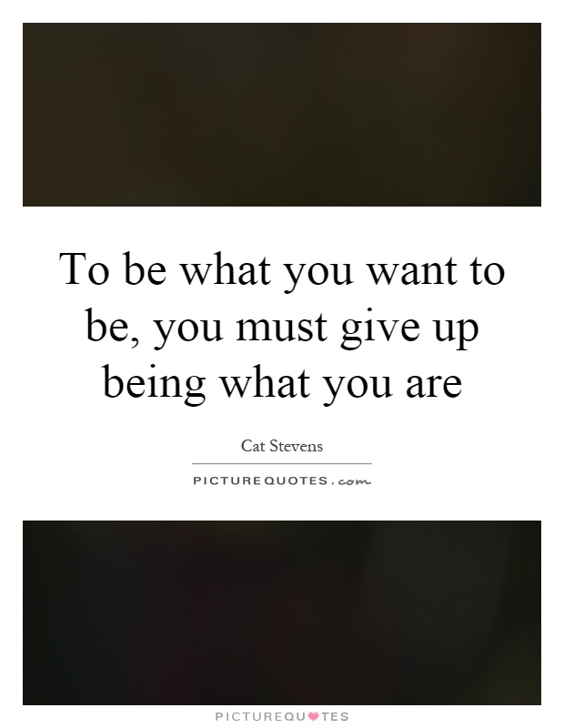 To be what you want to be, you must give up being what you are Picture Quote #1