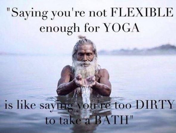 Saying you're not flexible enough for yoga, is like saying you're too dirty to take a bath Picture Quote #1