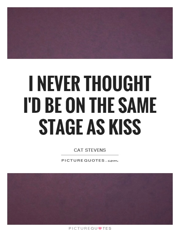 I never thought I'd be on the same stage as Kiss Picture Quote #1